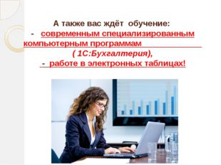 А также вас ждёт обучение: - современным специализированным компьютерным прог