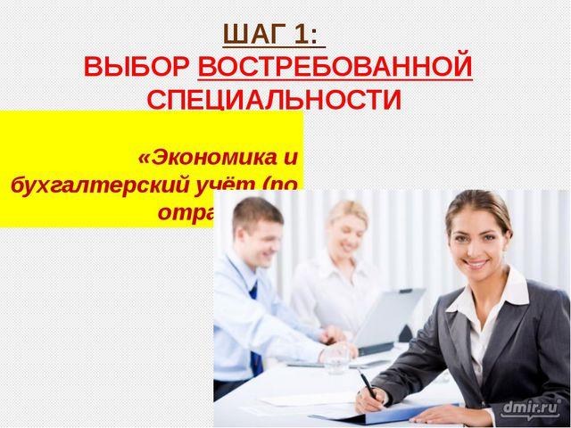 ШАГ 1: ВЫБОР ВОСТРЕБОВАННОЙ СПЕЦИАЛЬНОСТИ «Экономика и бухгалтерский учёт (по...