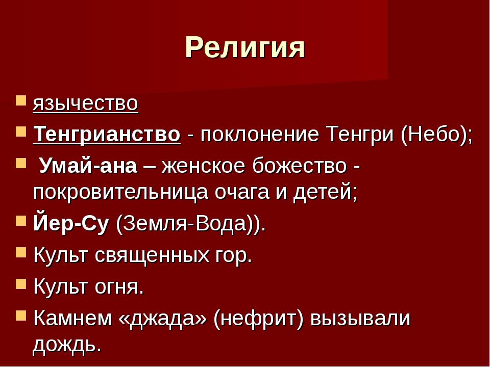 Религия язычество Тенгрианство - поклонение Тенгри (Небо); Умай-ана – женское...