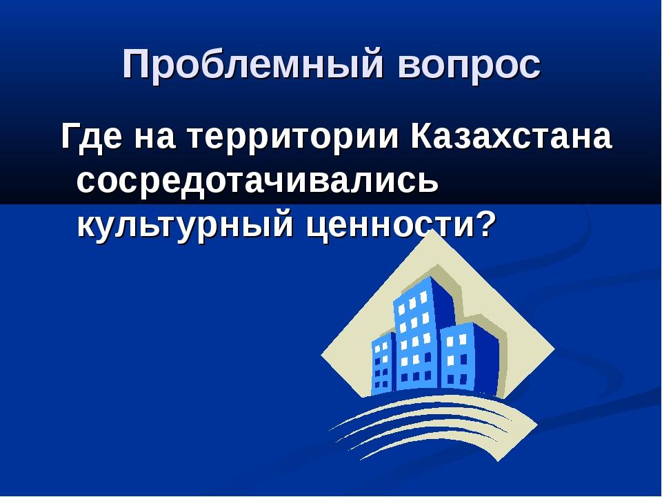 Проблемный вопрос Где на территории Казахстана сосредотачивались культурный ц...