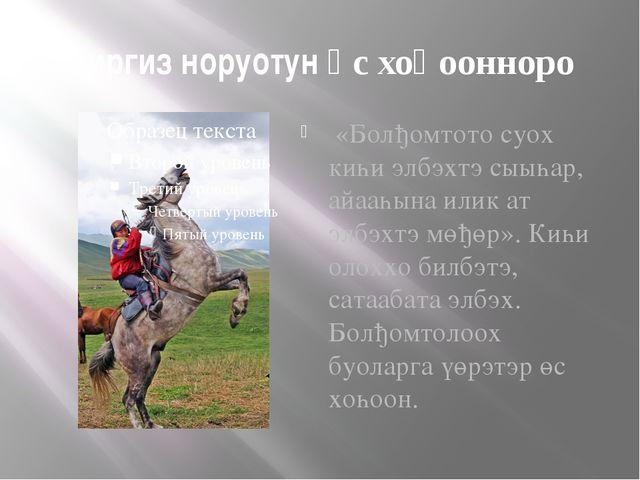Киргиз норуотун өс хоһоонноро «Болђомтото суох киһи элбэхтэ сыыһар, айааһына...