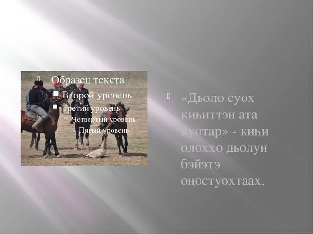 «Дьоло суох киһиттэн ата куотар» - киһи олоххо дьолун бэйэтэ оңостуохтаах.