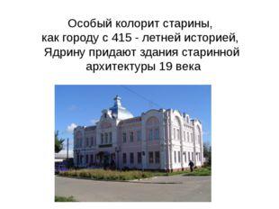 Особый колорит старины, как городу с 415 - летней историей, Ядрину придают зд