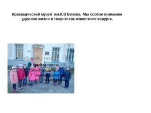 Краеведческий музей им.К.В Влкова. Мы особое внимание уделили жизни и творчес