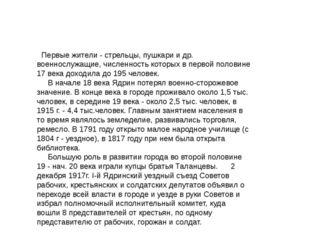 Первые жители - стрельцы, пушкари и др. военнослужащие, численность которых
