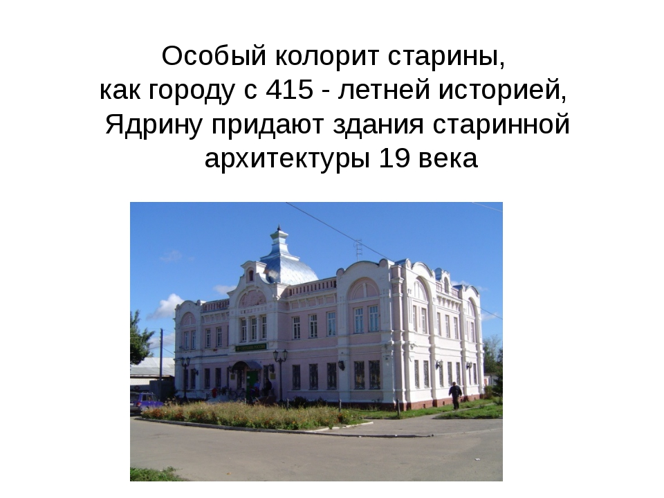 Особый колорит старины, как городу с 415 - летней историей, Ядрину придают зд...