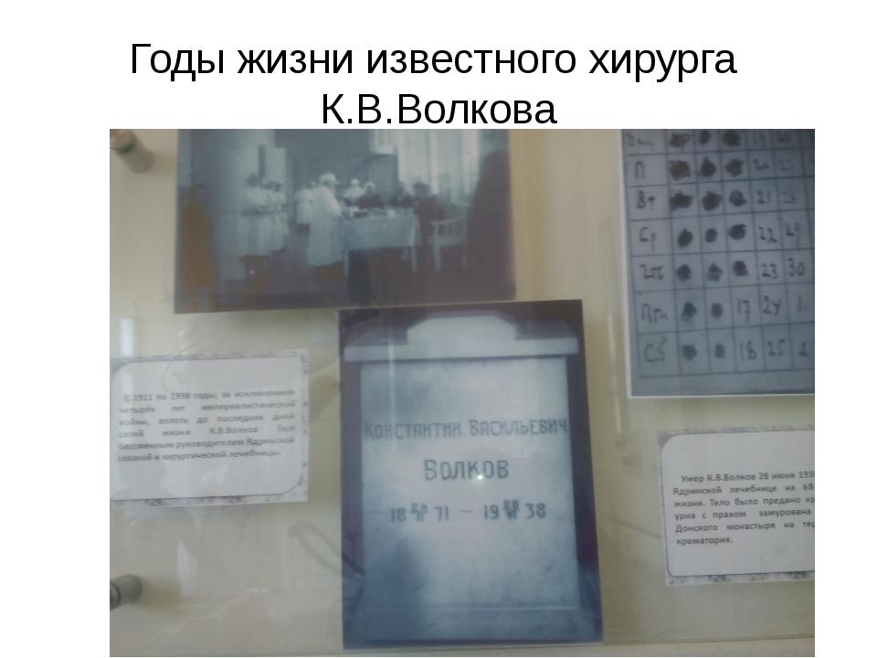 Годы жизни известного хирурга К.В.Волкова