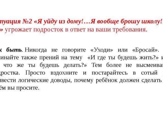 Ситуация №2 «Я уйду из дому!…Я вообще брошу школу!…»угрожает подросток в отв...