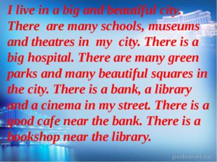 I live in a big and beautiful city. There are many schools, museums and thea