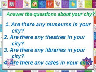 Answer the questions about your city? 1. Are there any museums in your city?
