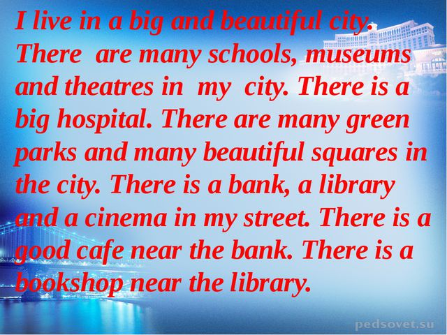 I live in a big and beautiful city. There are many schools, museums and thea...