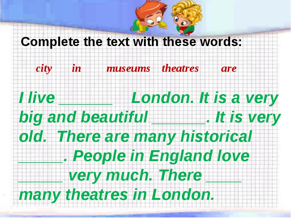 Complete the text with these words: city in museums theatres are I live ____...