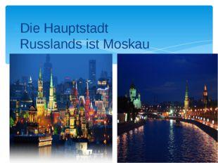 Die Hauptstadt Russlands ist Moskau