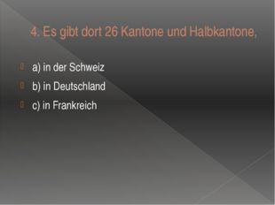 4.Es gibt dort 26 Kantone und Halbkantone, a) in der Schweiz b) in Deutschla