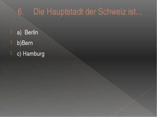 6. Die Hauptstadt der Schweiz ist... a)Berlin b)Bern c) Hamburg