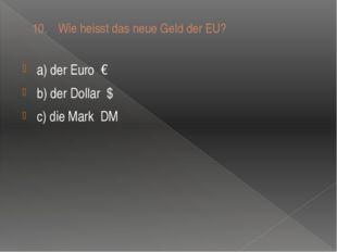 10. Wie heisst das neue Geld der EU? a) der Euro € b) der Dollar $ c) die Ma