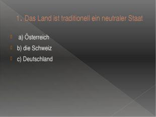 1. Das Land ist traditionell ein neutraler Staat a) Ӧsterreich b) die Schweiz