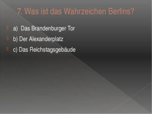 7. Was ist das Wahrzeichen Berlins? a)Das Brandenburger Tor b) Der Alexander