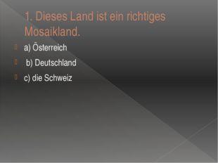 1.Dieses Land ist ein richtiges Mosaikland. a) Ӧsterreich b) Deutschland c)