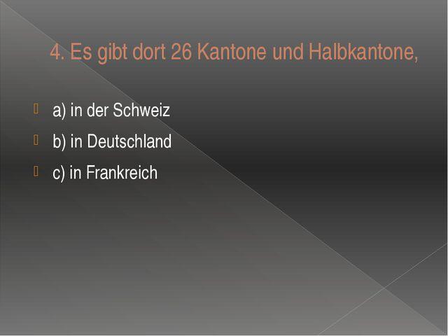 4.Es gibt dort 26 Kantone und Halbkantone, a) in der Schweiz b) in Deutschla...