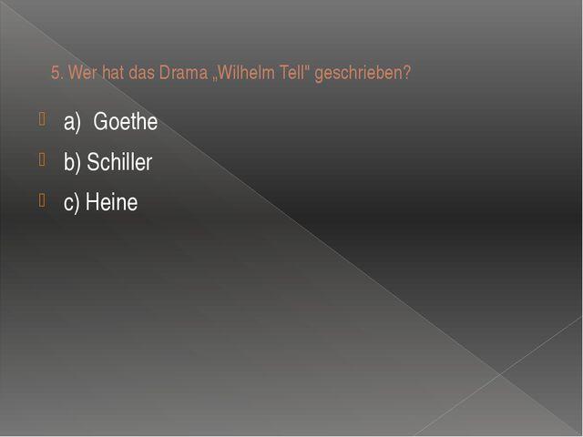 """5.Wer hat das Drama """"Wilhelm Tell"""" geschrieben? a)Goethe b) Schiller c) Heine"""