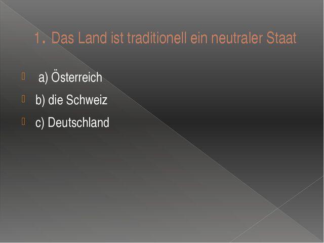 1. Das Land ist traditionell ein neutraler Staat a) Ӧsterreich b) die Schweiz...