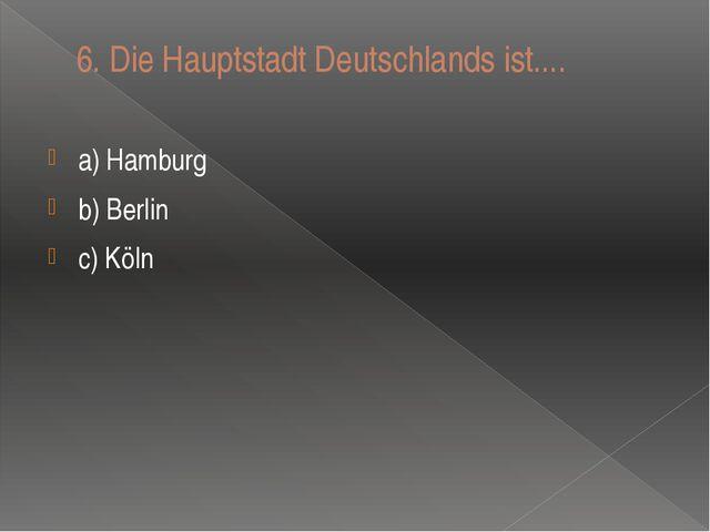6. Die Hauptstadt Deutschlands ist.... a) Hamburg b) Berlin c) Kӧln