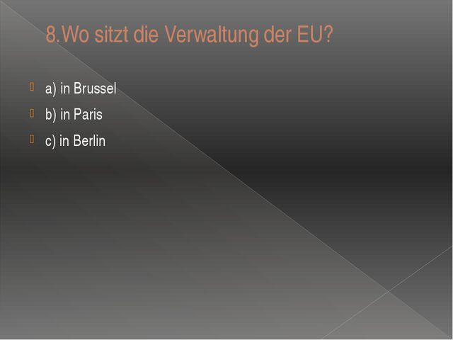 8.Wo sitzt die Verwaltung der EU? a) in Brussel b) in Paris c) in Berlin