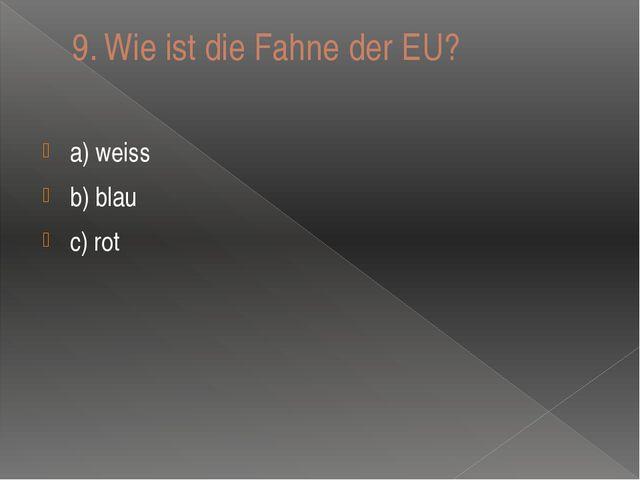 9.Wie ist die Fahne der EU?  a) weiss b) blau c) rot