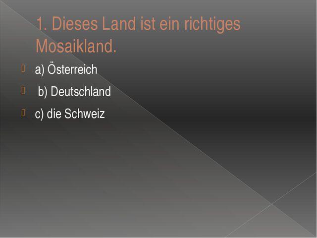 1.Dieses Land ist ein richtiges Mosaikland. a) Ӧsterreich b) Deutschland c)...