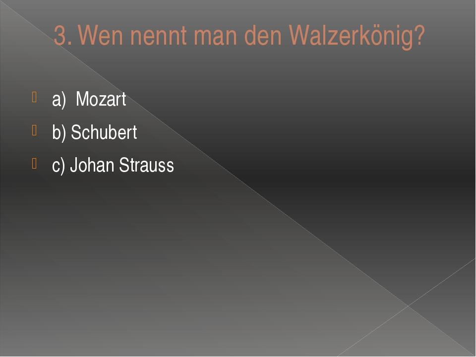 3.Wen nennt man den Walzerkӧnig? a)Mozart b) Schubert c) Johan Strauss