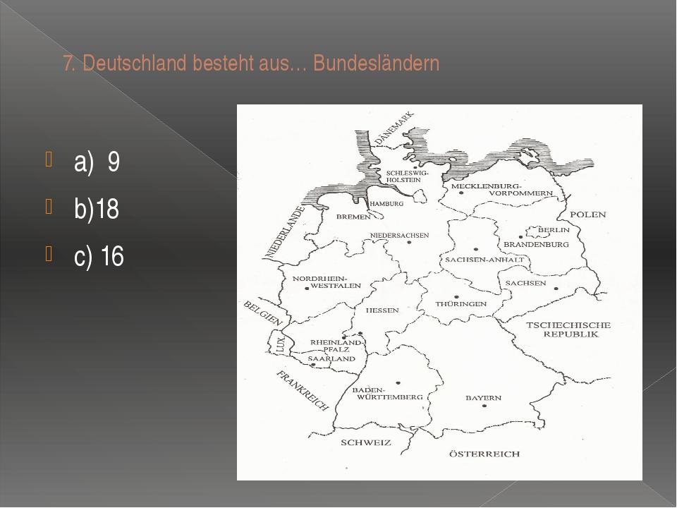 7.Deutschland besteht aus… Bundeslӓndern a)9 b)18 c) 16