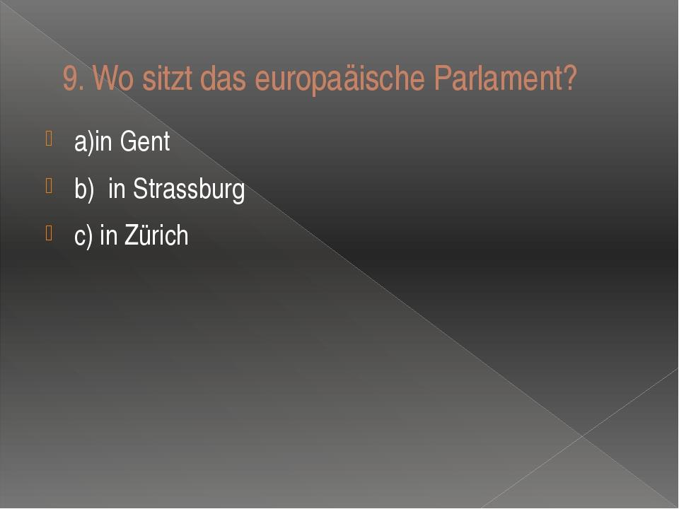 9.Wo sitzt das europaӓische Parlament? a)in Gent b)in Strassburg c) in Zürich