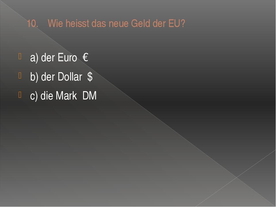 10. Wie heisst das neue Geld der EU? a) der Euro € b) der Dollar $ c) die Ma...