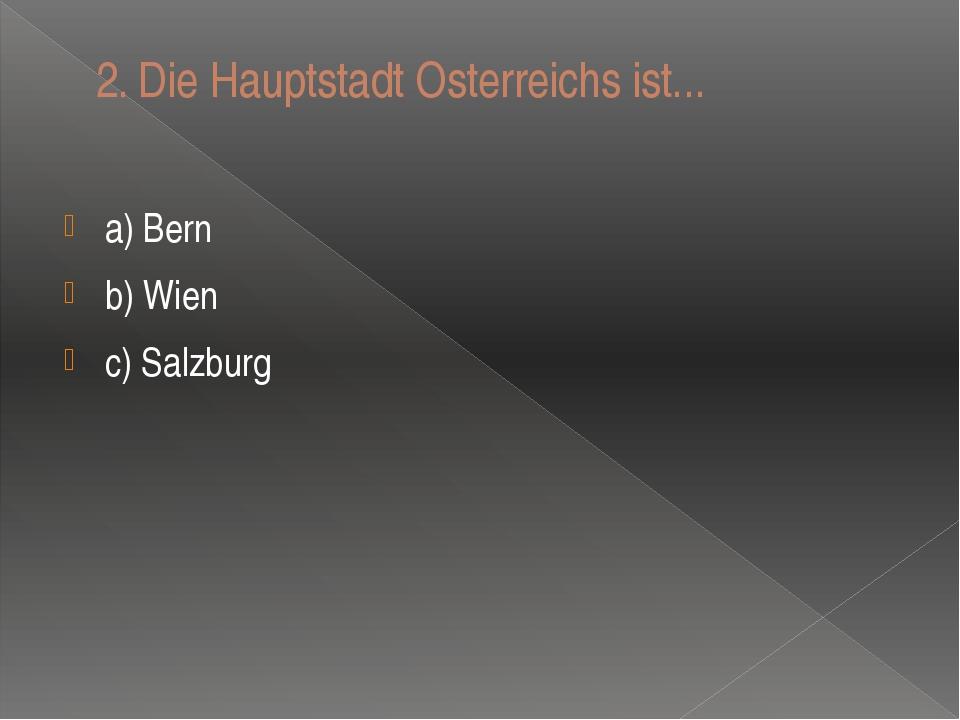 2.Die Hauptstadt Osterreichs ist... a) Bern b) Wien c) Salzburg