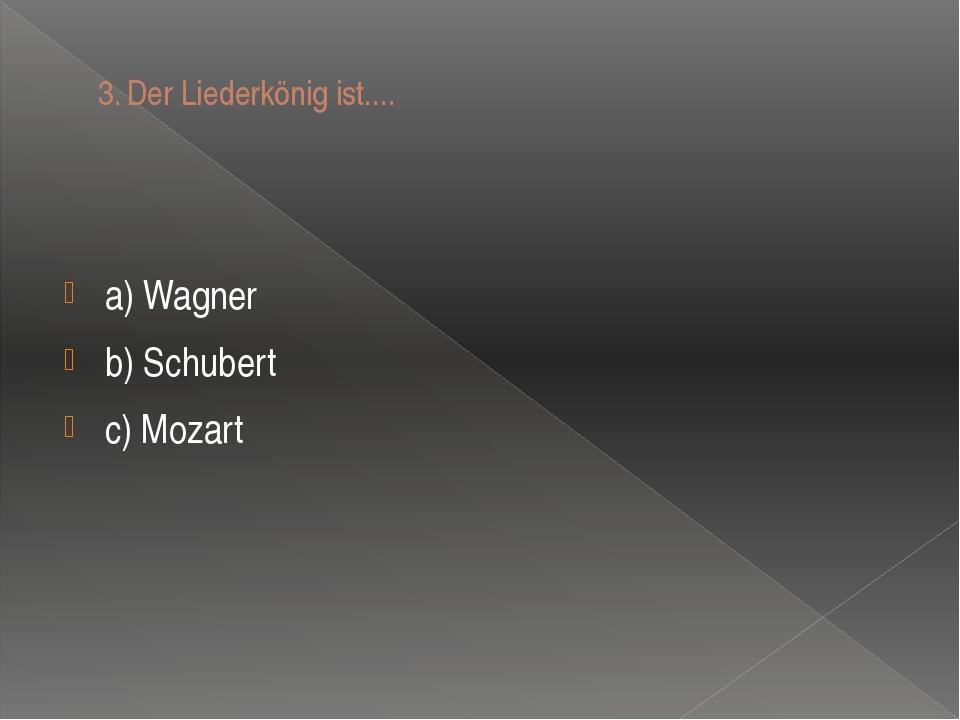3.Der Liederkönig ist.... a) Wagner b) Schubert c) Mozart