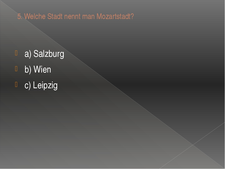 5.Welche Stadt nennt man Mozartstadt? a) Salzburg b) Wien c) Leipzig