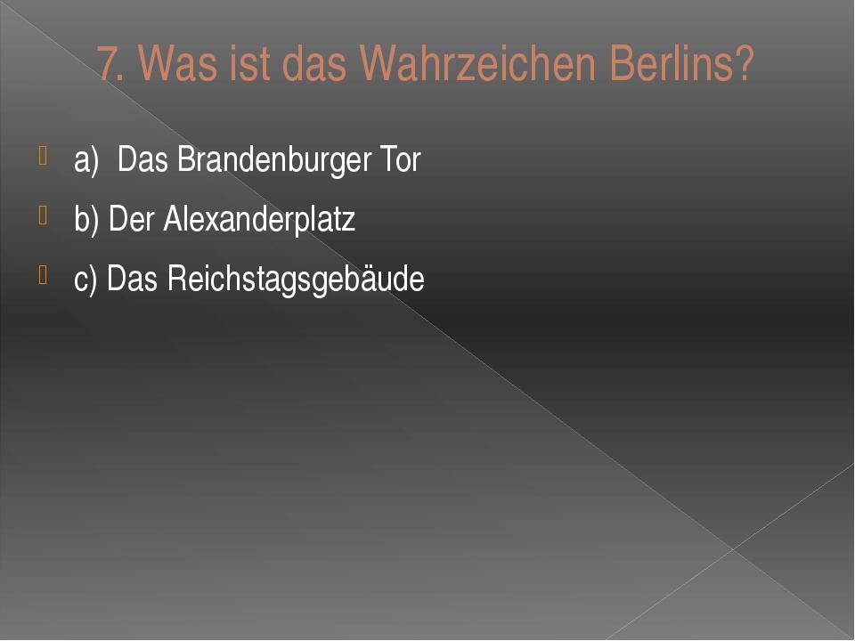 7. Was ist das Wahrzeichen Berlins? a)Das Brandenburger Tor b) Der Alexander...