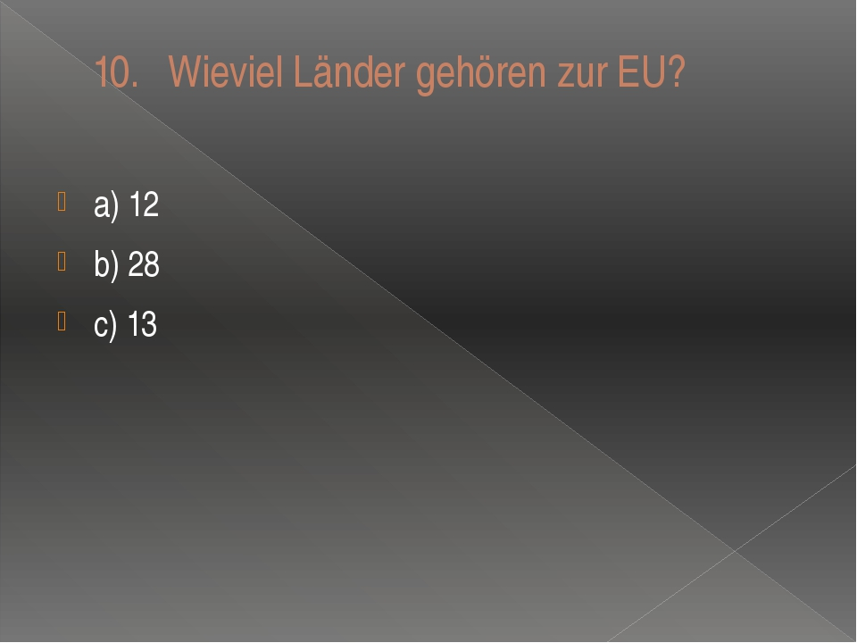 10.Wieviel Länder gehören zur EU? a) 12 b) 28 c) 13