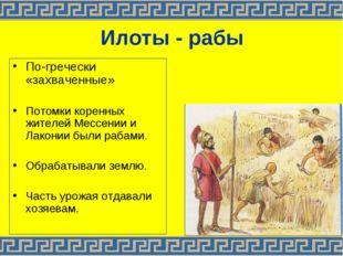 Илоты - рабы По-гречески «захваченные» Потомки коренных жителей Мессении и Ла