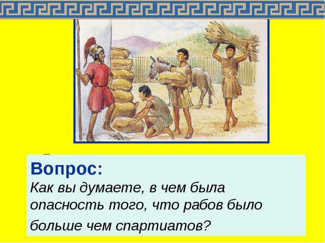 Государство предоставляло каждому спартиату землю и илотов. Рабов было больше...