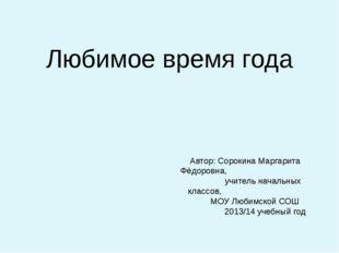 Любимое время года Автор: Сорокина Маргарита Фёдоровна, учитель начальных кла