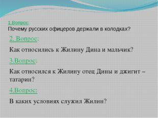 1.Вопрос: Почему русских офицеров держали в колодках? 2. Вопрос: Как относили