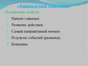 «Кавказский пленник» Построение сюжета: Начало (завязка) Развитие действия Са