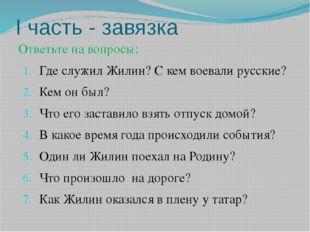 I часть - завязка Ответьте на вопросы: Где служил Жилин? С кем воевали русски