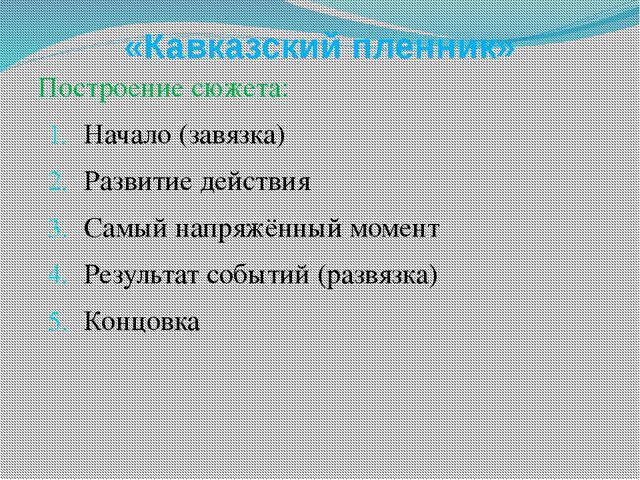 «Кавказский пленник» Построение сюжета: Начало (завязка) Развитие действия Са...