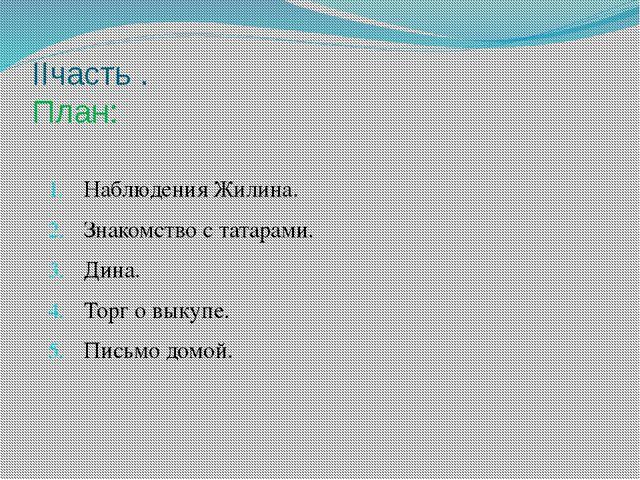 IIчасть . План: Наблюдения Жилина. Знакомство с татарами. Дина. Торг о выкупе...