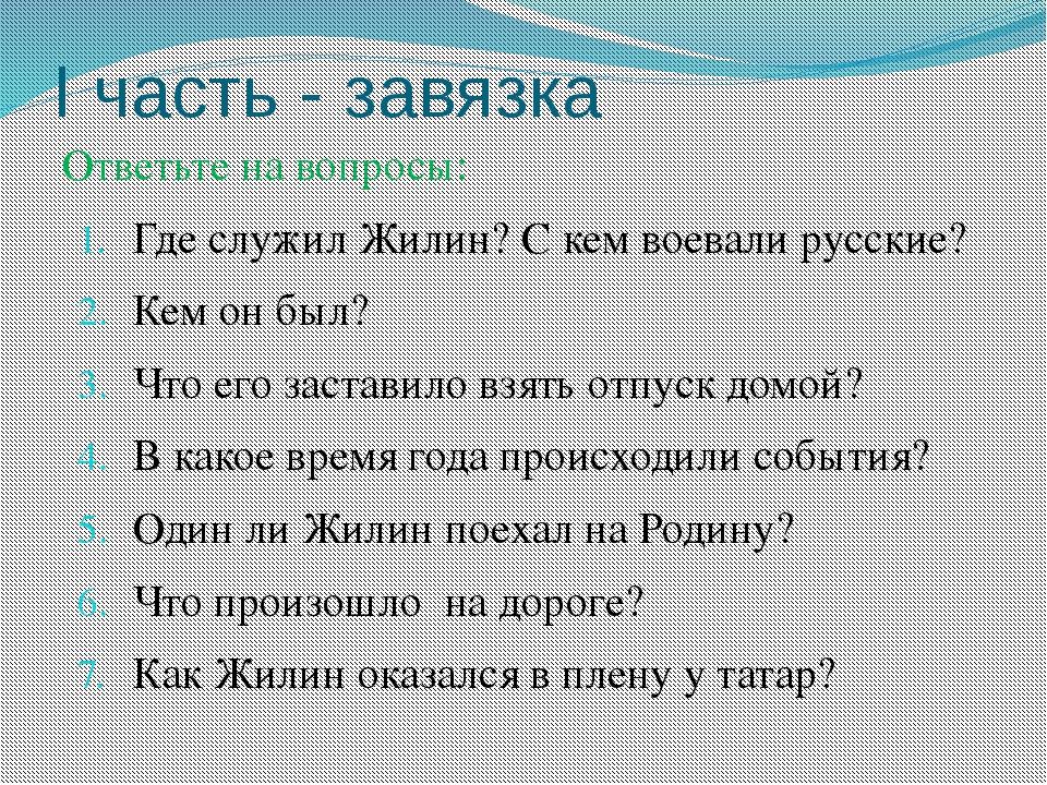 I часть - завязка Ответьте на вопросы: Где служил Жилин? С кем воевали русски...