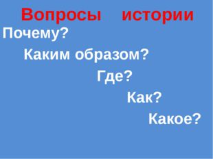 Вопросы истории Почему? Каким образом? Где? Как? Какое?
