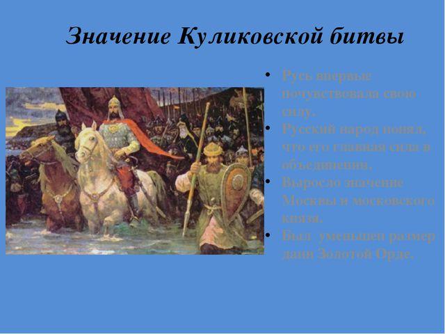 Значение Куликовской битвы Русь впервые почувствовала свою силу. Русский наро...